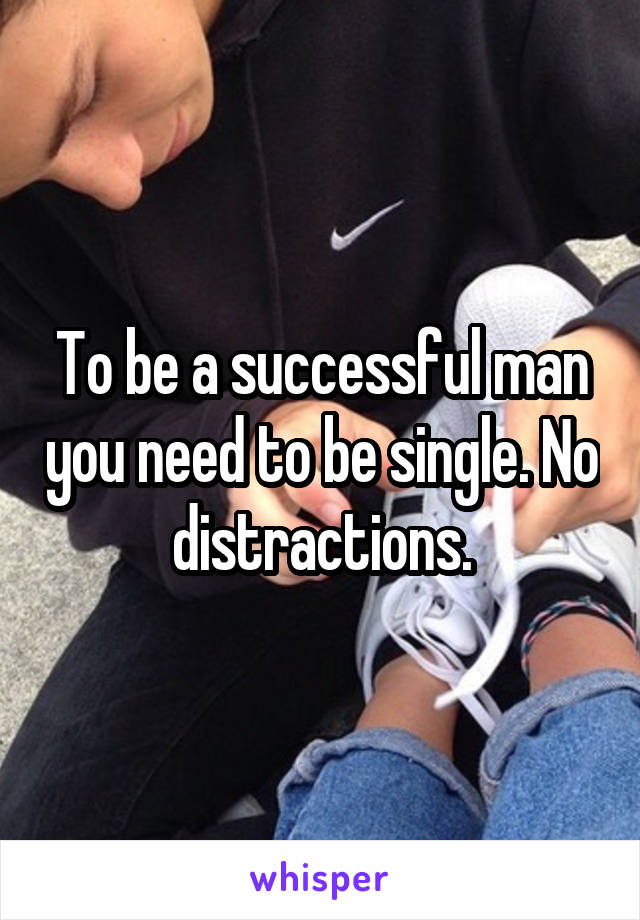To be a successful man you need to be single. No distractions.