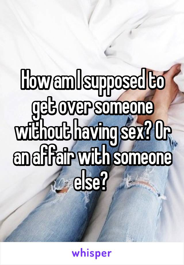 How am I supposed to get over someone without having sex? Or an affair with someone else?