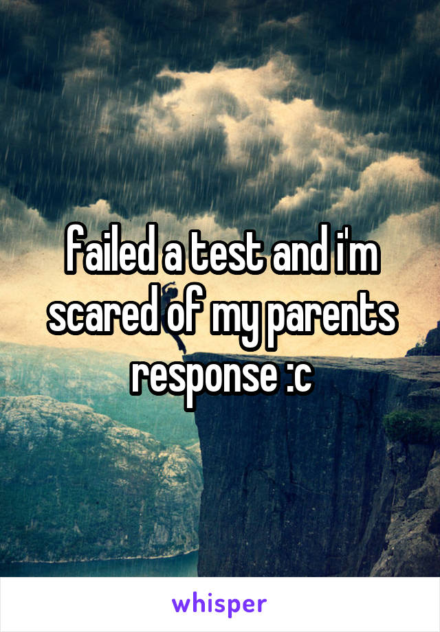failed a test and i'm scared of my parents response :c