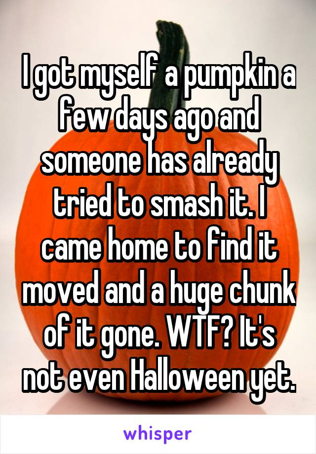 I got myself a pumpkin a few days ago and someone has already tried to smash it. I came home to find it moved and a huge chunk of it gone. WTF? It's not even Halloween yet.