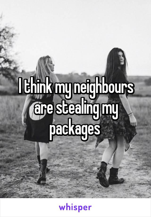 I think my neighbours are stealing my packages