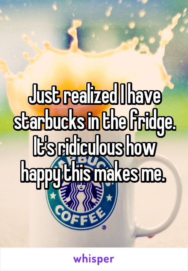 Just realized I have starbucks in the fridge. It's ridiculous how happy this makes me.