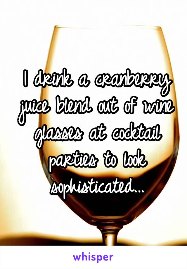 I drink a cranberry juice blend out of wine glasses at cocktail parties to look sophisticated...
