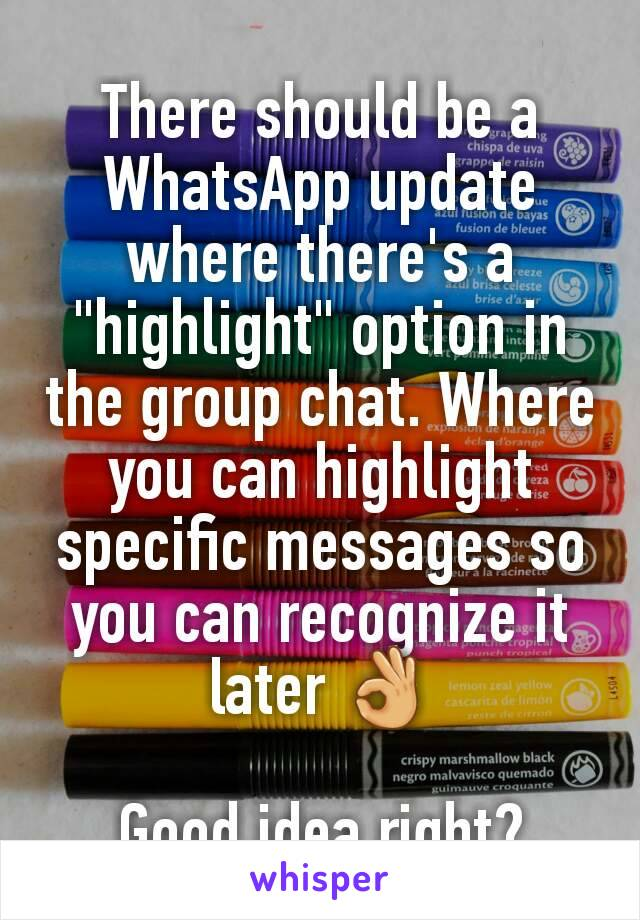 "There should be a WhatsApp update where there's a ""highlight"" option in the group chat. Where you can highlight specific messages so you can recognize it later 👌  Good idea right?"