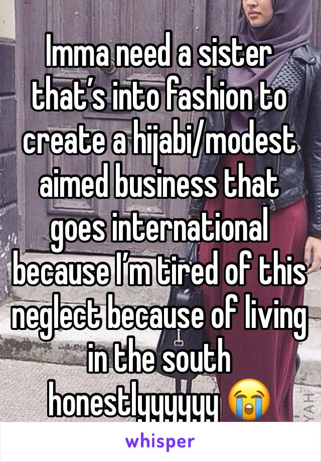Imma need a sister that's into fashion to create a hijabi/modest aimed business that goes international because I'm tired of this neglect because of living in the south honestlyyyyyy 😭