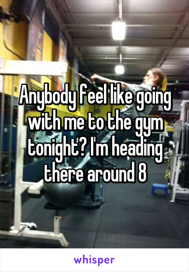 Anybody feel like going with me to the gym tonight? I'm heading there around 8