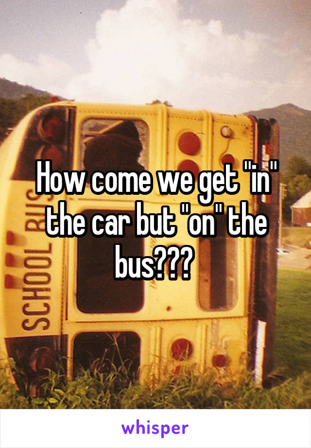 "How come we get ""in"" the car but ""on"" the bus???"