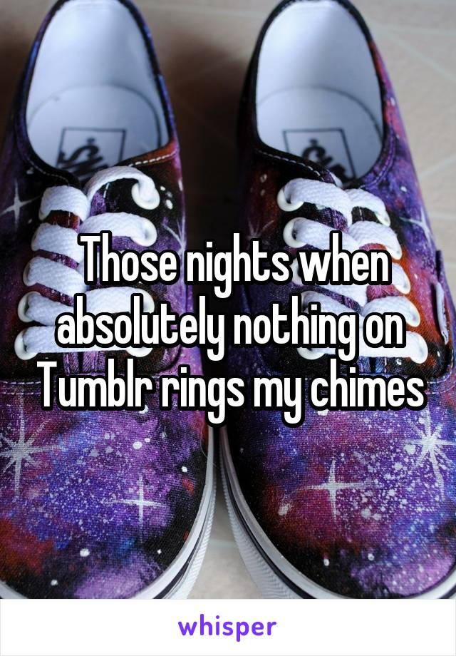 Those nights when absolutely nothing on Tumblr rings my chimes