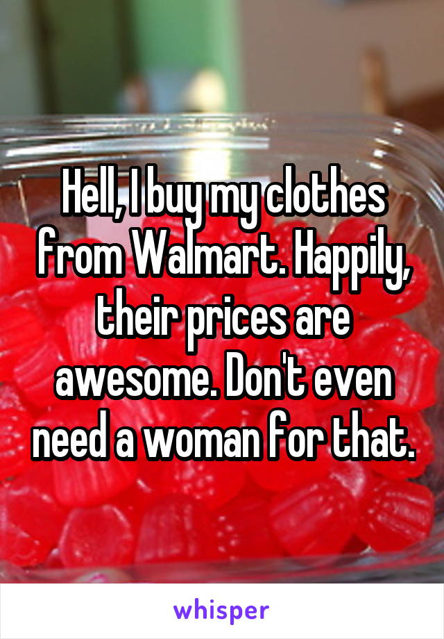 Hell, I buy my clothes from Walmart. Happily, their prices are awesome. Don't even need a woman for that.