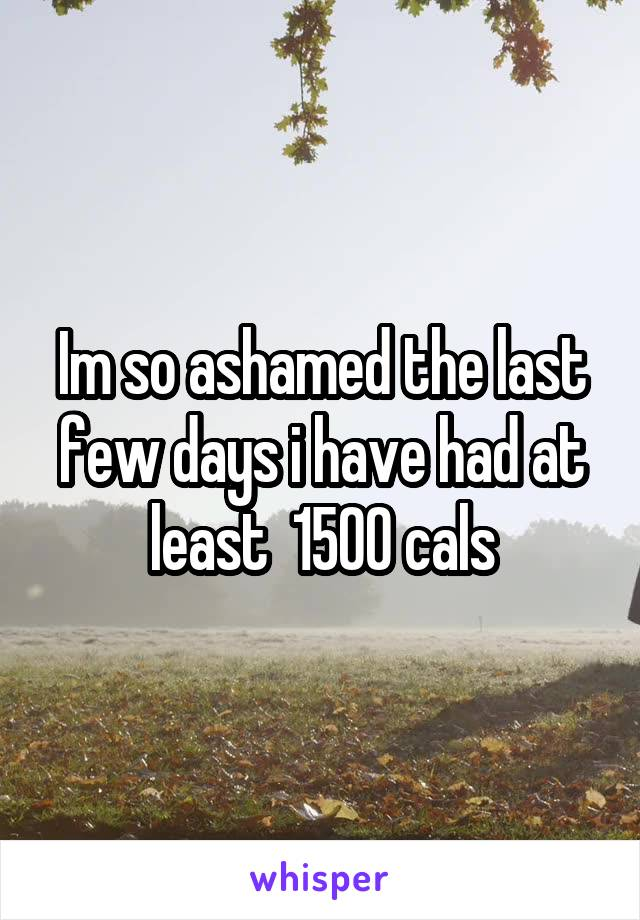 Im so ashamed the last few days i have had at least  1500 cals