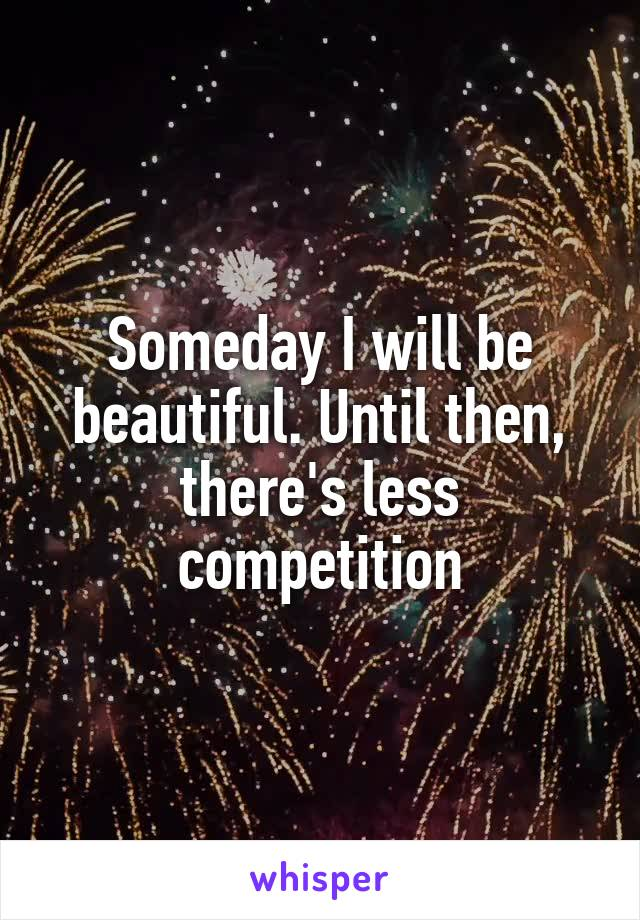 Someday I will be beautiful. Until then, there's less competition