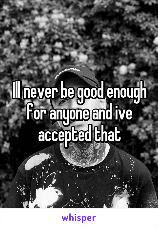 Ill never be good enough for anyone and ive accepted that