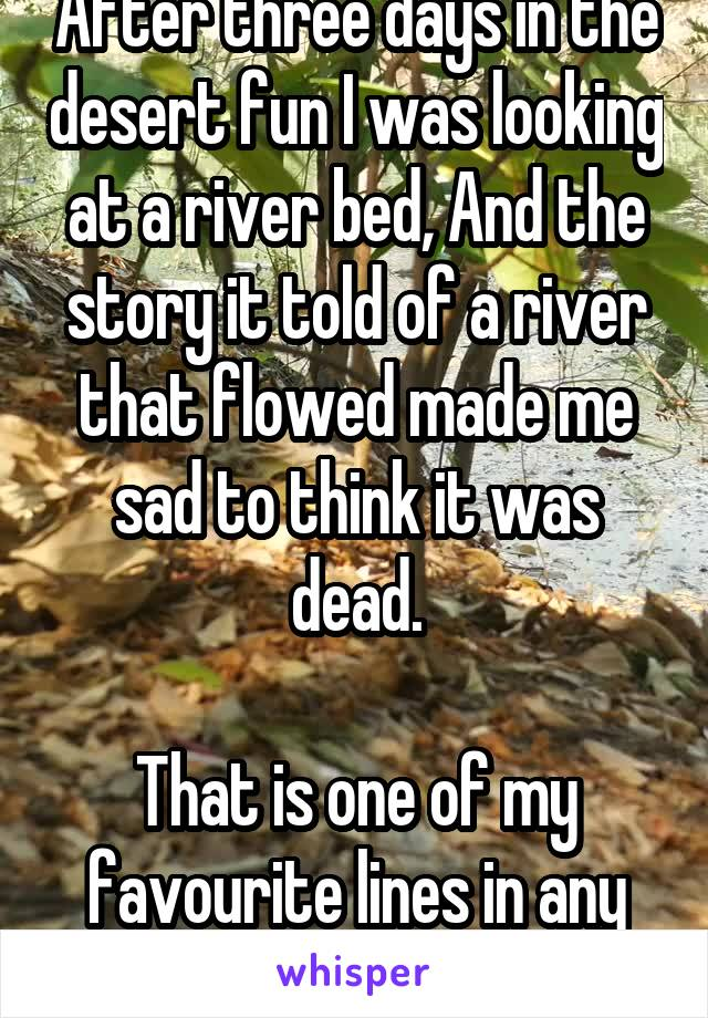 After three days in the desert fun I was looking at a river bed, And the story it told of a river that flowed made me sad to think it was dead.  That is one of my favourite lines in any song