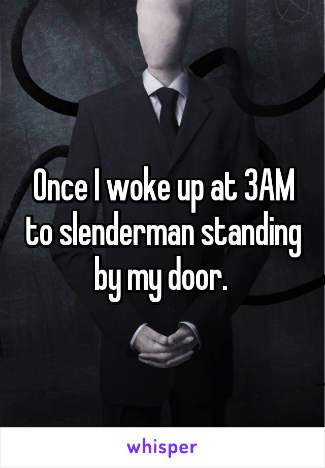 Once I woke up at 3AM to slenderman standing by my door.