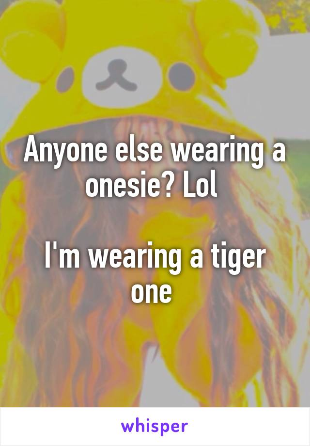 Anyone else wearing a onesie? Lol   I'm wearing a tiger one