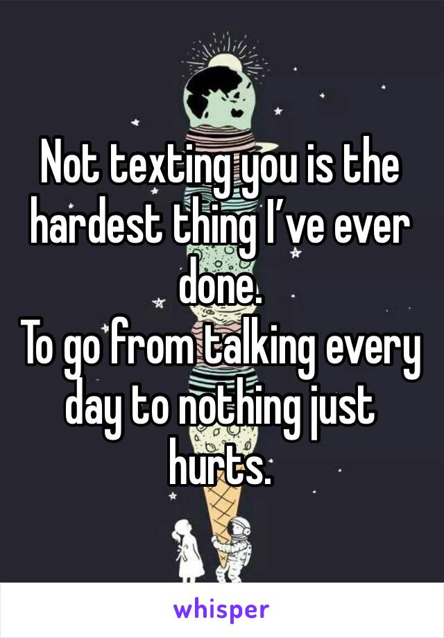 Not texting you is the hardest thing I've ever done.  To go from talking every day to nothing just hurts.