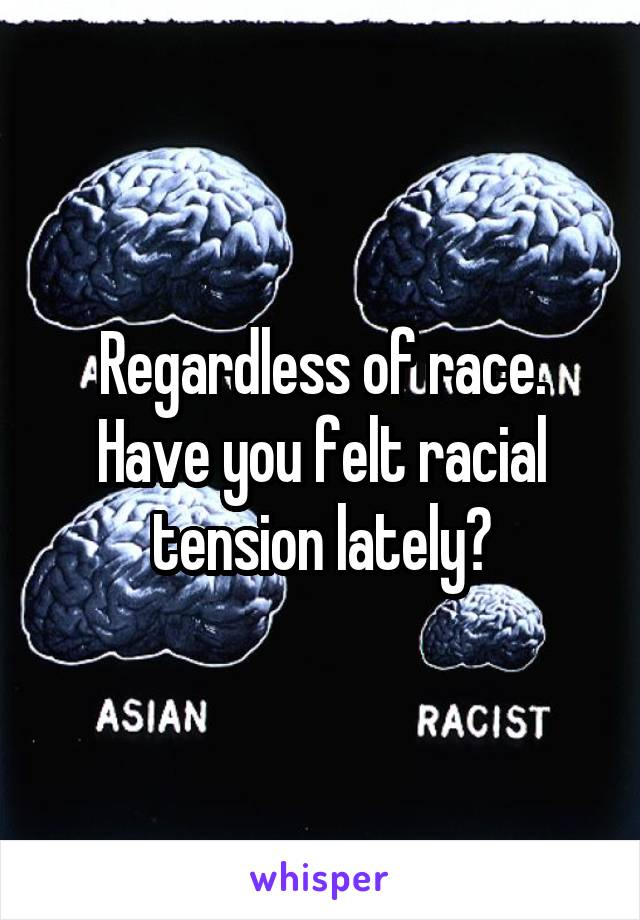 Regardless of race. Have you felt racial tension lately?