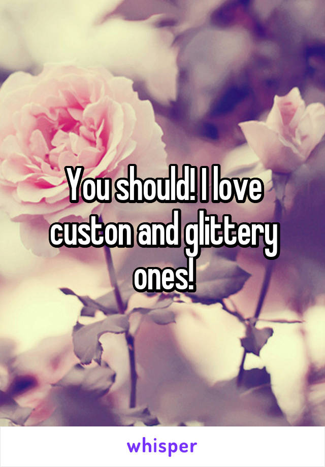 You should! I love custon and glittery ones!