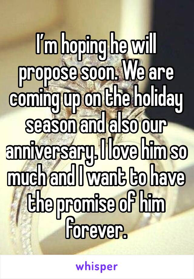 I'm hoping he will propose soon. We are coming up on the holiday season and also our anniversary. I love him so much and I want to have the promise of him forever.