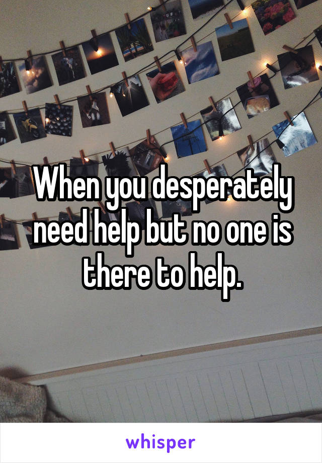 When you desperately need help but no one is there to help.