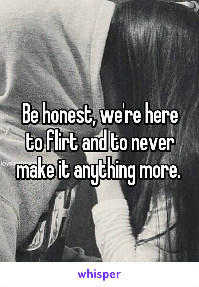 Be honest, we're here to flirt and to never make it anything more.