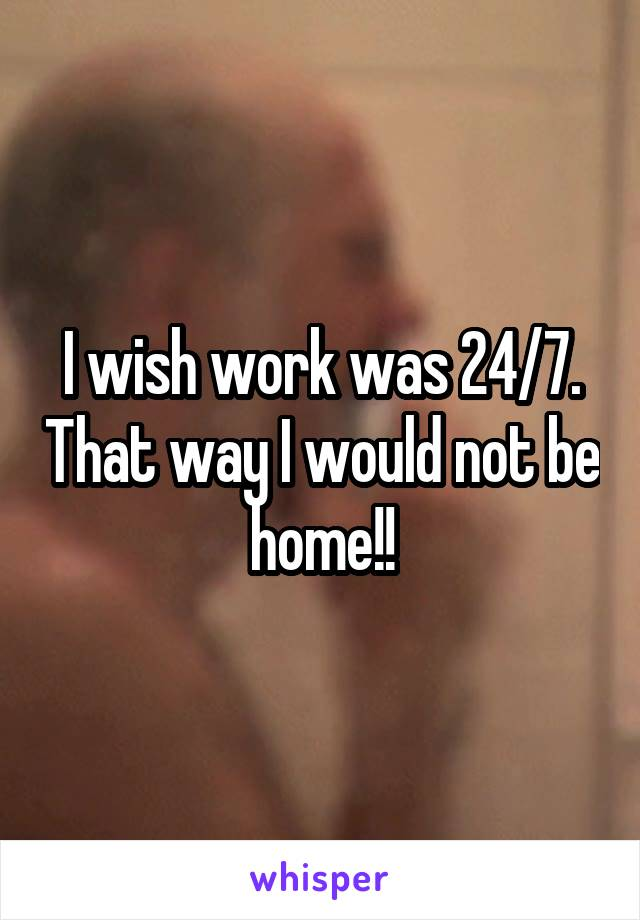 I wish work was 24/7. That way I would not be home!!