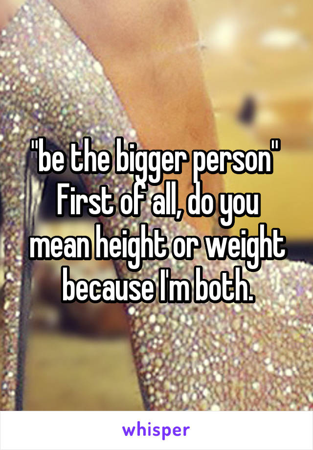 """be the bigger person""  First of all, do you mean height or weight because I'm both."