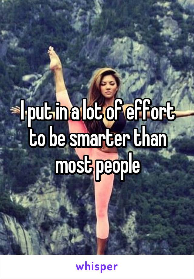 I put in a lot of effort to be smarter than most people