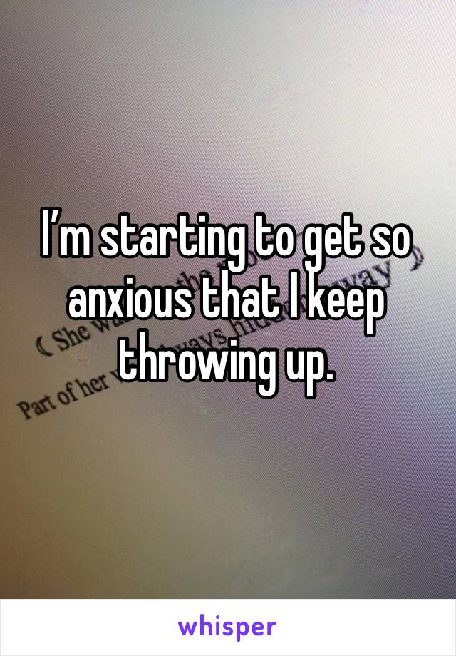 I'm starting to get so anxious that I keep throwing up.