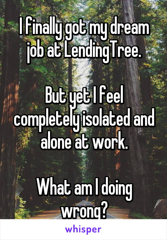 I finally got my dream job at LendingTree.  But yet I feel completely isolated and alone at work.  What am I doing wrong?