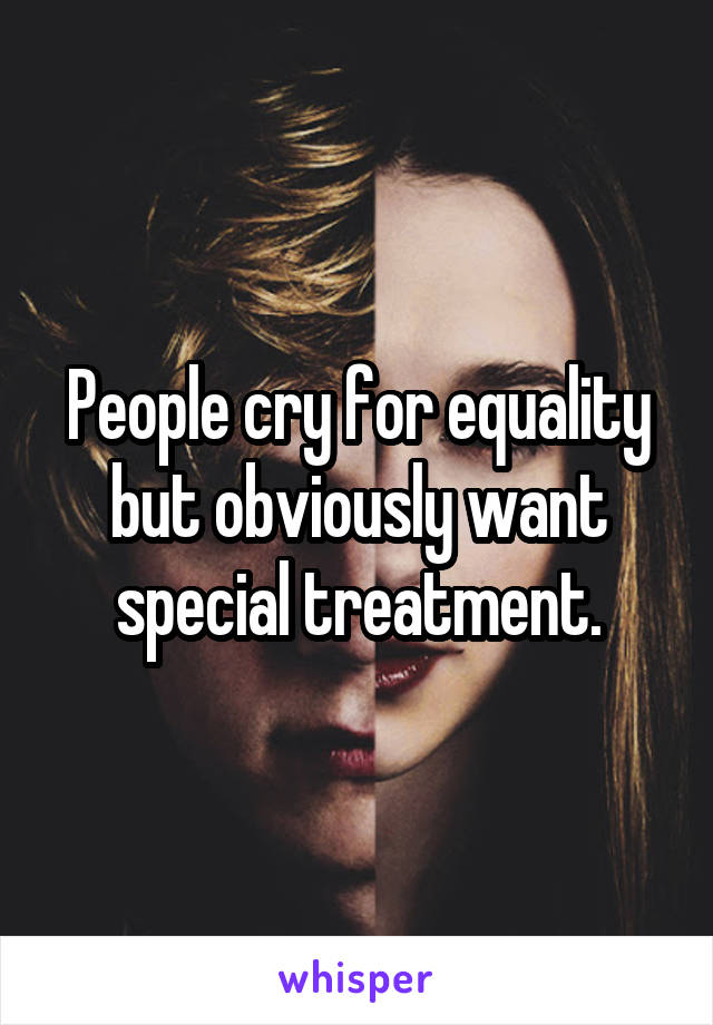 People cry for equality but obviously want special treatment.