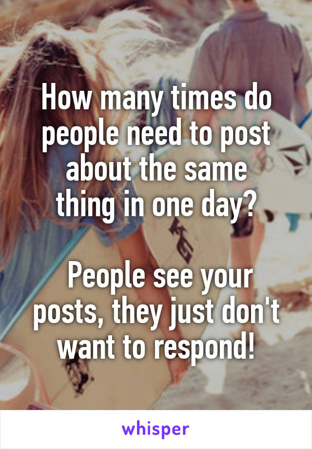 How many times do people need to post about the same thing in one day?   People see your posts, they just don't want to respond!