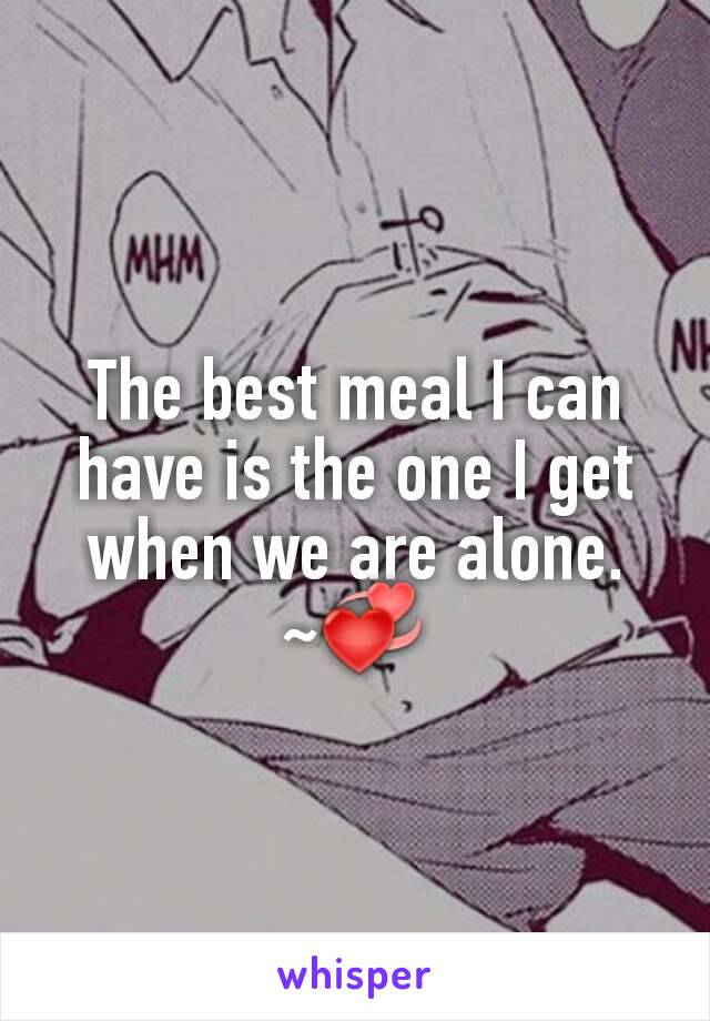 The best meal I can have is the one I get when we are alone. ~💞