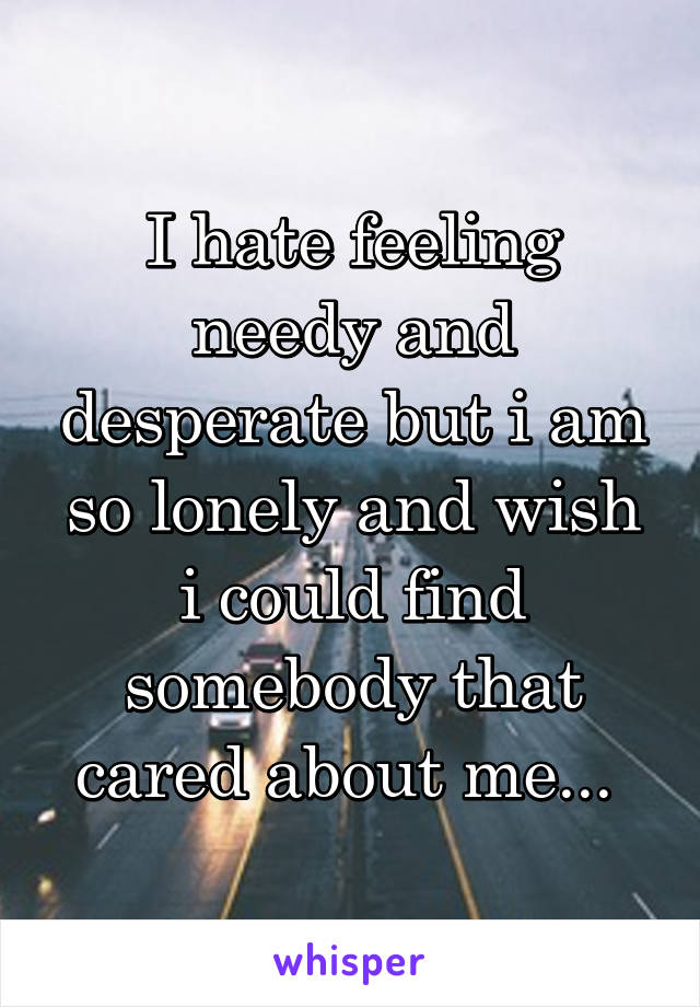 I hate feeling needy and desperate but i am so lonely and wish i could find somebody that cared about me...
