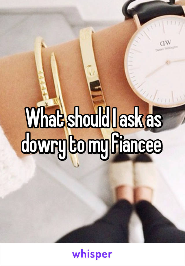 What should I ask as dowry to my fiancee