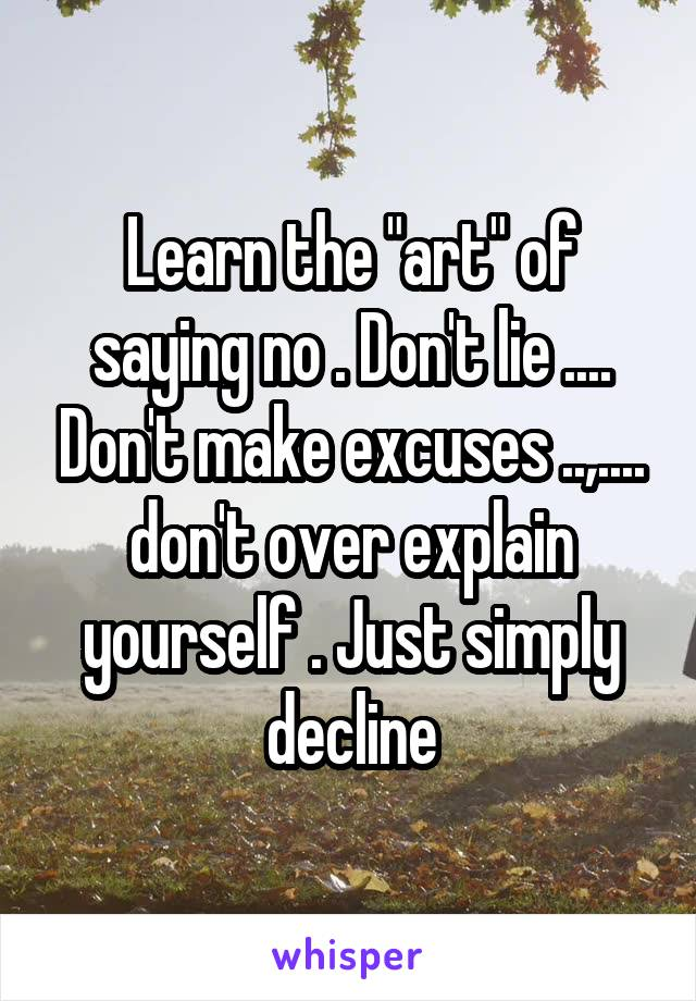 "Learn the ""art"" of saying no . Don't lie .... Don't make excuses ..,.... don't over explain yourself . Just simply decline"