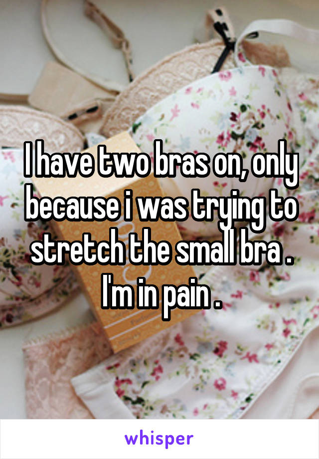 I have two bras on, only because i was trying to stretch the small bra . I'm in pain .
