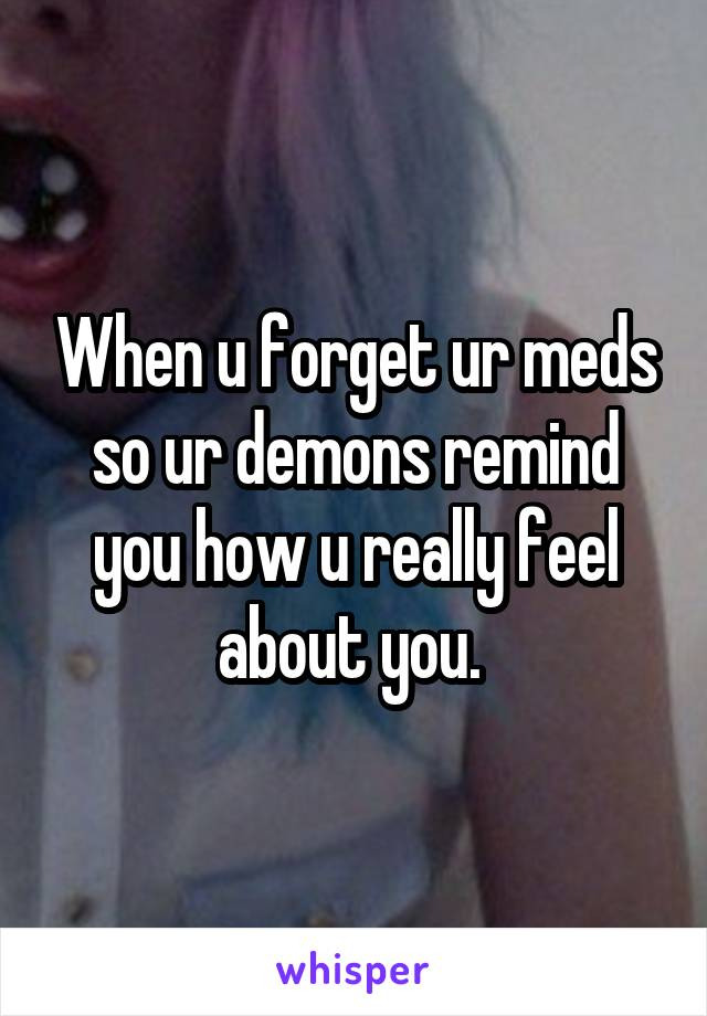 When u forget ur meds so ur demons remind you how u really feel about you.