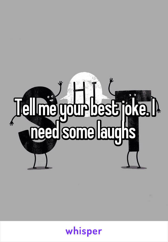 Tell me your best joke. I need some laughs