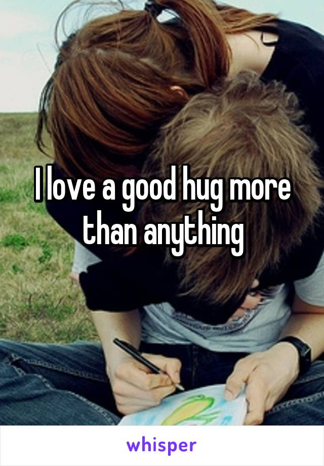 I love a good hug more than anything