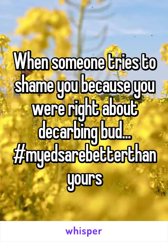 When someone tries to shame you because you were right about decarbing bud... #myedsarebetterthanyours