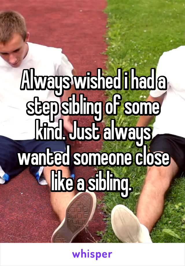 Always wished i had a step sibling of some kind. Just always wanted someone close like a sibling.