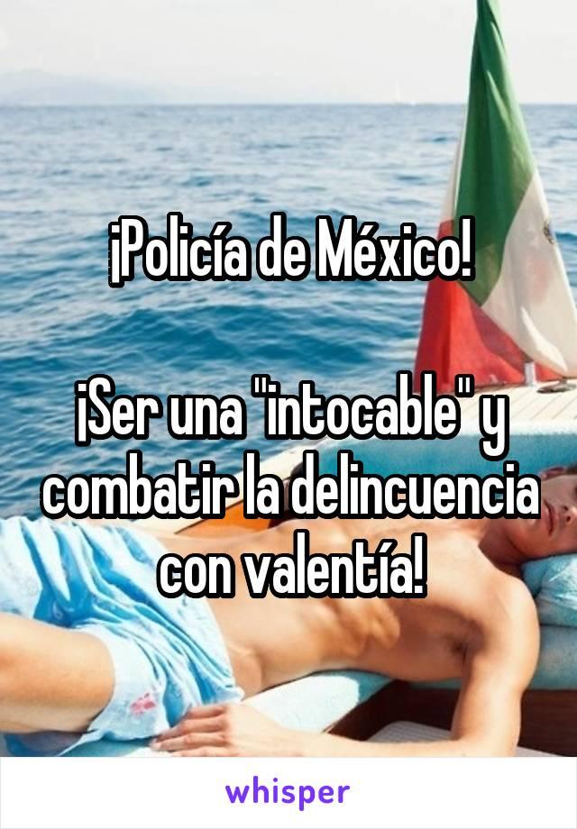 """¡Policía de México!  ¡Ser una """"intocable"""" y combatir la delincuencia con valentía!"""