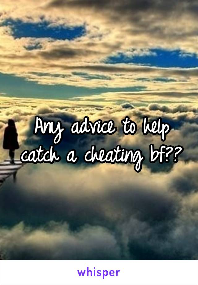 Any advice to help catch a cheating bf??
