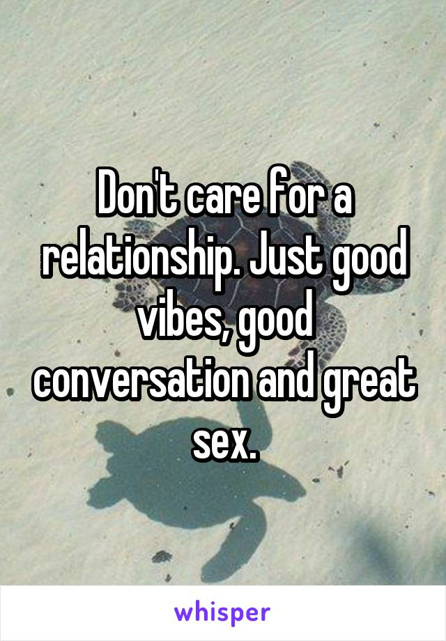 Don't care for a relationship. Just good vibes, good conversation and great sex.