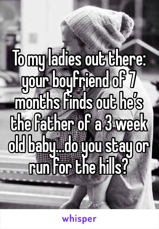 To my ladies out there: your boyfriend of 7 months finds out he's the father of a 3 week old baby...do you stay or run for the hills?