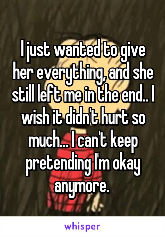 I just wanted to give her everything, and she still left me in the end.. I wish it didn't hurt so much... I can't keep pretending I'm okay anymore.