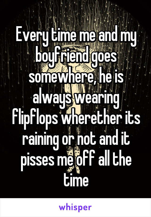 Every time me and my boyfriend goes somewhere, he is always wearing flipflops wherether its raining or not and it pisses me off all the time
