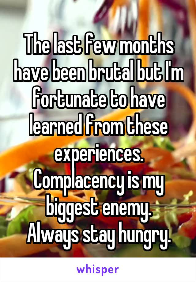The last few months have been brutal but I'm fortunate to have learned from these experiences. Complacency is my biggest enemy. Always stay hungry.