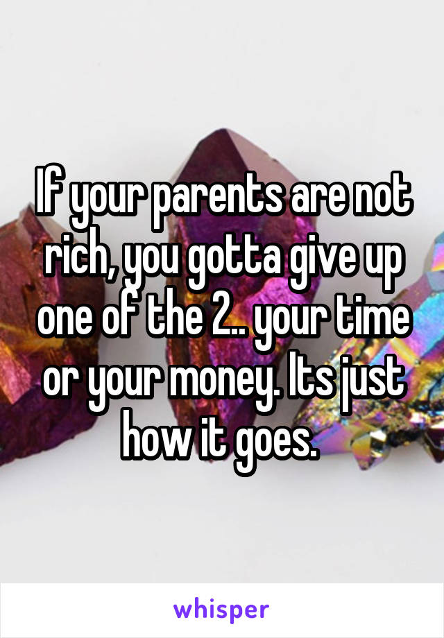 If your parents are not rich, you gotta give up one of the 2.. your time or your money. Its just how it goes.